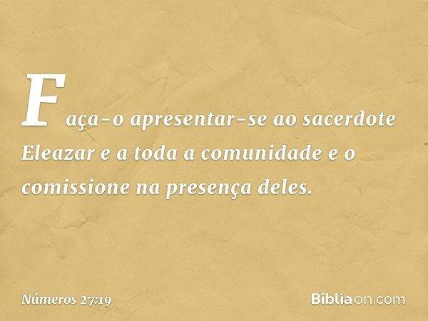 Faça-o apresentar-se ao sacerdote Eleazar e a toda a comunidade e o comissione na presença deles. -- Números 27:19