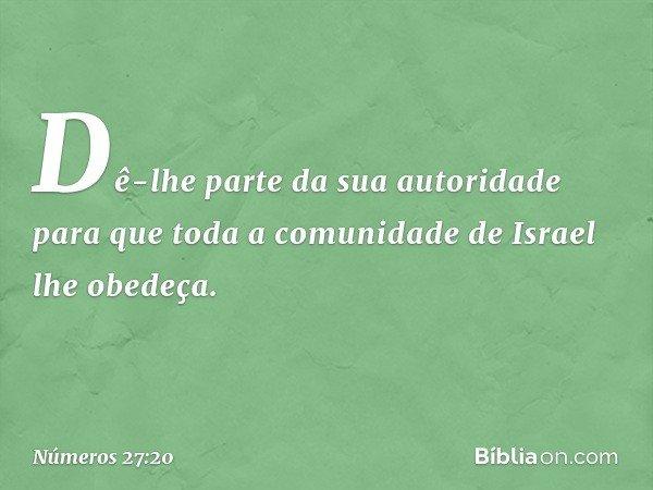 Dê-lhe parte da sua autoridade para que toda a comunidade de Israel lhe obedeça. -- Números 27:20