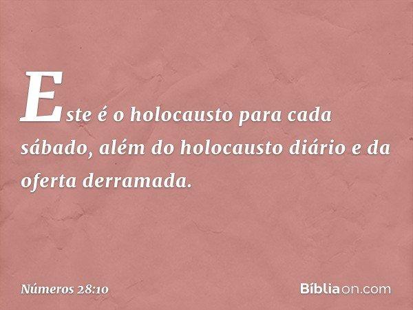 Este é o holocausto para cada sábado, além do holocausto diário e da oferta derramada. -- Números 28:10