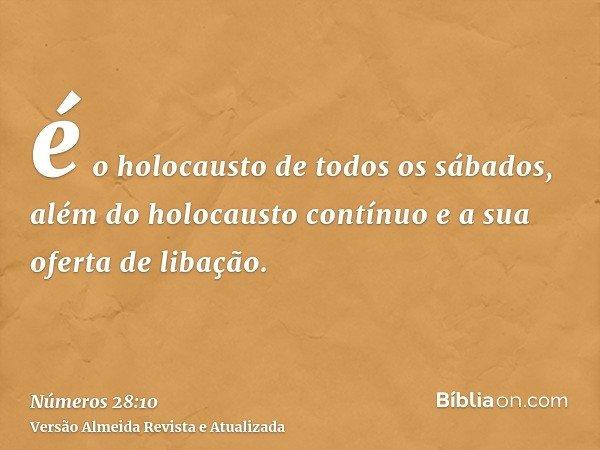 é o holocausto de todos os sábados, além do holocausto contínuo e a sua oferta de libação.