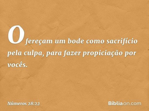 Ofereçam um bode como sacrifício pela culpa, para fazer propiciação por vocês. -- Números 28:22