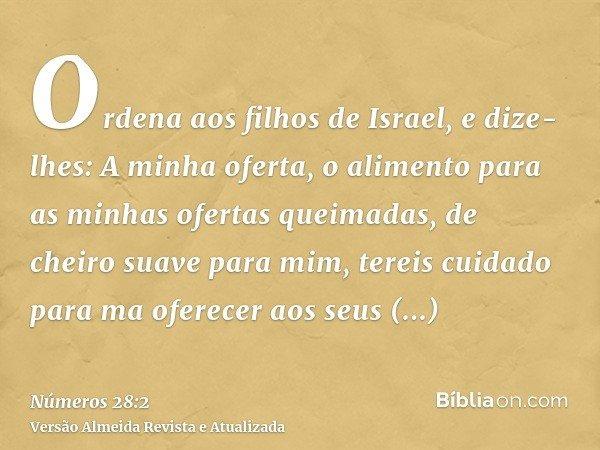 Ordena aos filhos de Israel, e dize-lhes: A minha oferta, o alimento para as minhas ofertas queimadas, de cheiro suave para mim, tereis cuidado para ma oferecer