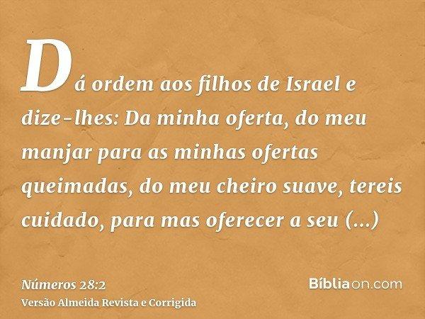 Dá ordem aos filhos de Israel e dize-lhes: Da minha oferta, do meu manjar para as minhas ofertas queimadas, do meu cheiro suave, tereis cuidado, para mas oferec