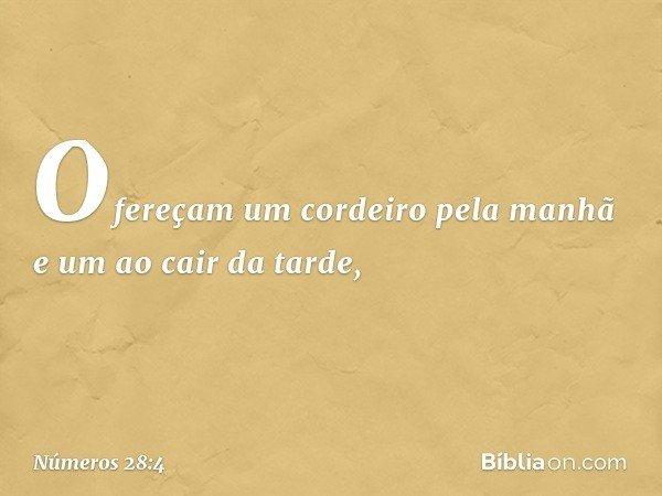 Ofereçam um cordeiro pela manhã e um ao cair da tarde, -- Números 28:4
