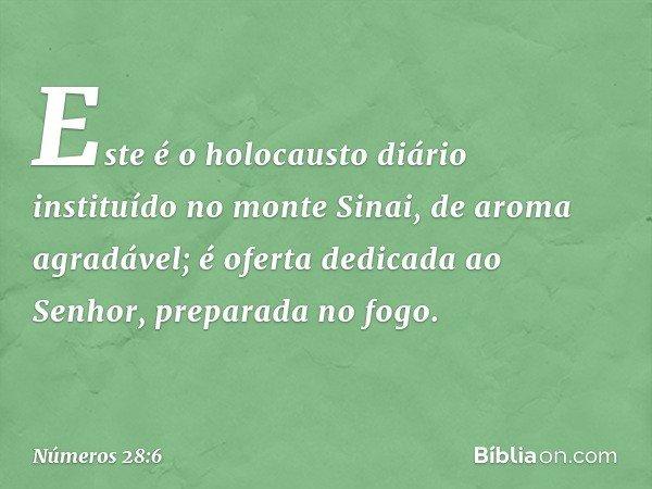 Este é o holocausto diário instituído no monte Sinai, de aroma agradável; é oferta dedicada ao Senhor, preparada no fogo. -- Números 28:6