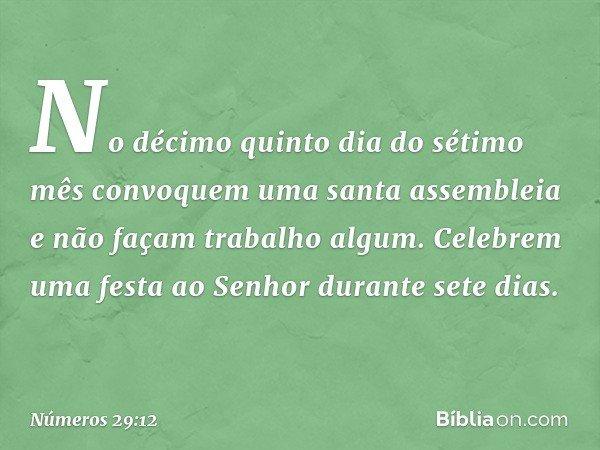 """""""No décimo quinto dia do sétimo mês convoquem uma santa assembleia e não façam trabalho algum. Celebrem uma festa ao Senhor durante sete dias. -- Números 29:12"""