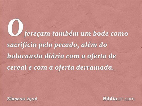 Ofereçam também um bode como sacrifício pelo pecado, além do holocausto diário com a oferta de cereal e com a oferta derramada. -- Números 29:16