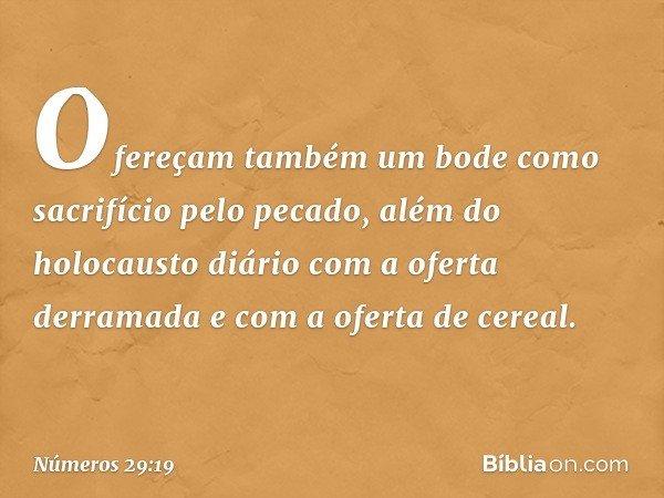 Ofereçam também um bode como sacrifício pelo pecado, além do holocausto diário com a oferta derramada e com a oferta de cereal. -- Números 29:19