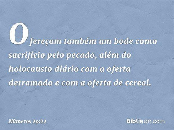 Ofereçam também um bode como sacrifício pelo pecado, além do holocausto diário com a oferta derramada e com a oferta de cereal. -- Números 29:22