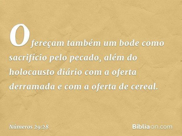 Ofereçam também um bode como sacrifício pelo pecado, além do holocausto diário com a oferta derramada e com a oferta de cereal. -- Números 29:28