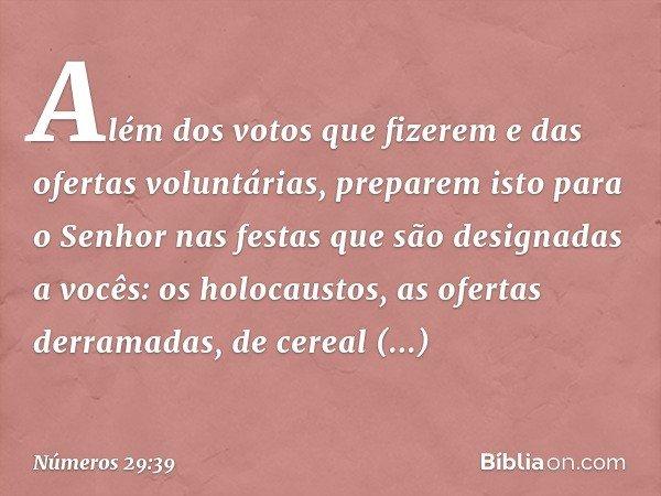 """""""Além dos votos que fizerem e das ofertas voluntárias, preparem isto para o Senhor nas festas que são designadas a vocês: os holocaustos, as ofertas derramadas, de cere"""