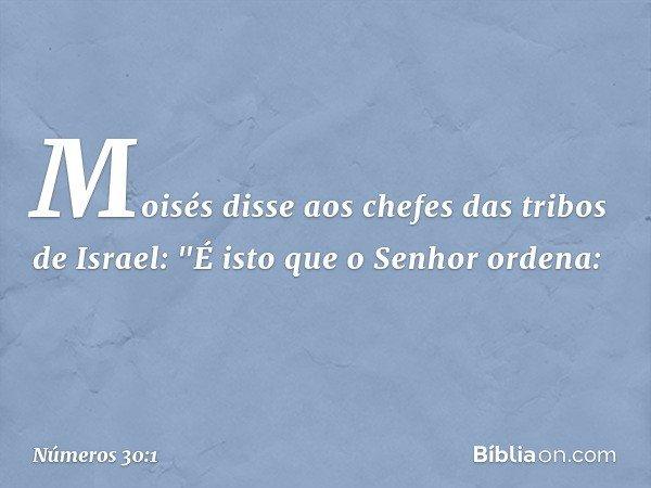 """Moisés disse aos chefes das tribos de Israel: """"É isto que o Senhor ordena: -- Números 30:1"""