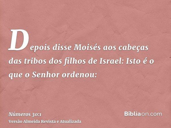 Depois disse Moisés aos cabeças das tribos dos filhos de Israel: Isto é o que o Senhor ordenou: