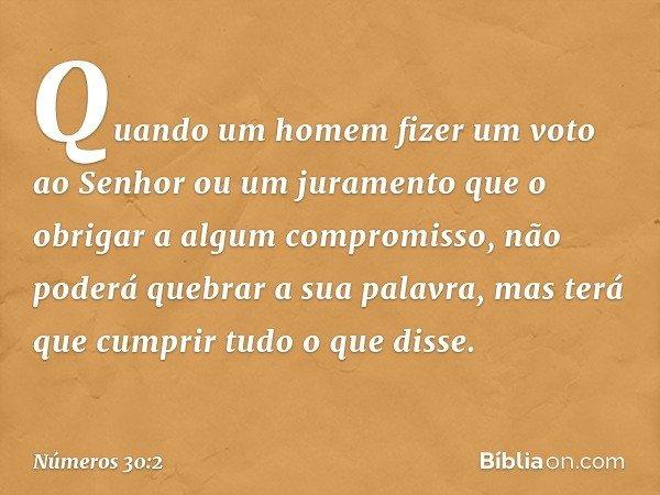 Quando um homem fizer um voto ao Senhor ou um juramento que o obrigar a algum compromisso, não poderá quebrar a sua palavra, mas terá que cumprir tudo o que dis
