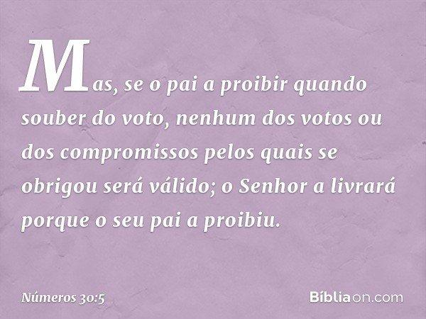 Mas, se o pai a proibir quando souber do voto, nenhum dos votos ou dos compromissos pelos quais se obrigou será válido; o Senhor a livrará porque o seu pai a pr