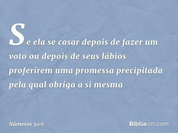 """""""Se ela se casar depois de fazer um voto ou depois de seus lábios proferirem uma promessa precipitada pela qual obriga a si mesma -- Números 30:6"""
