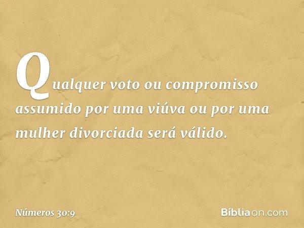 """""""Qualquer voto ou compromisso assumido por uma viúva ou por uma mulher divorciada será válido. -- Números 30:9"""