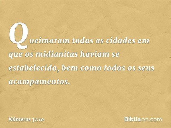 Queimaram todas as cidades em que os midianitas haviam se estabelecido, bem como todos os seus acampamentos. -- Números 31:10