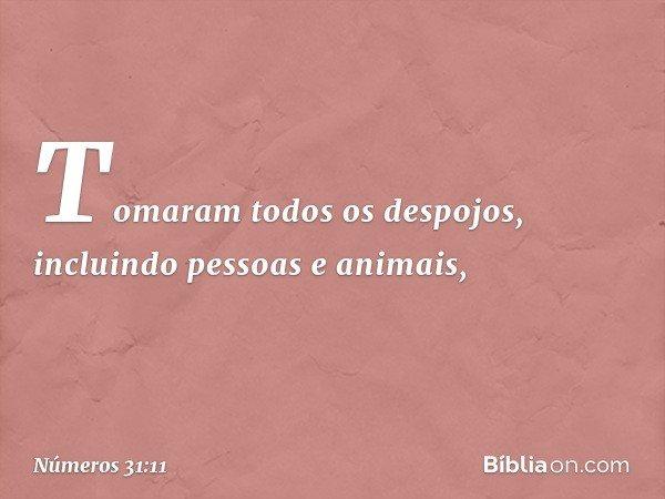 Tomaram todos os despojos, incluindo pessoas e animais, -- Números 31:11