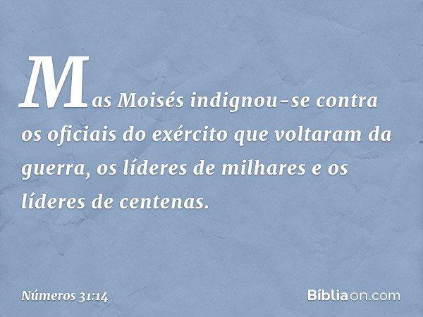 Mas Moisés indignou-se contra os oficiais do exército que voltaram da guerra, os líderes de milhares e os líderes de centenas. -- Números 31:14