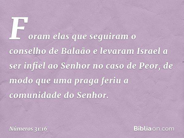"""""""Foram elas que seguiram o conselho de Balaão e levaram Israel a ser infiel ao Senhor no caso de Peor, de modo que uma praga feriu a comunidade do Senhor. -- Nú"""