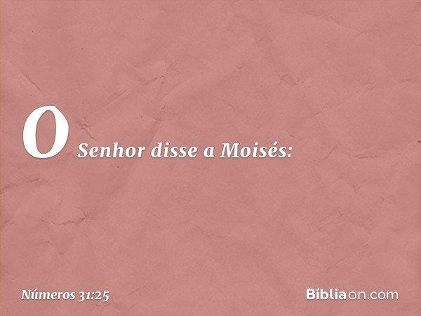 O Senhor disse a Moisés: -- Números 31:25
