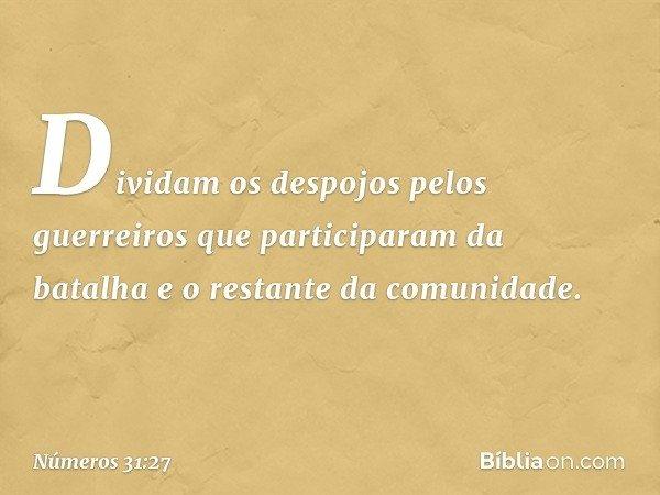 Dividam os despojos pelos guerreiros que participaram da batalha e o restante da comunidade. -- Números 31:27