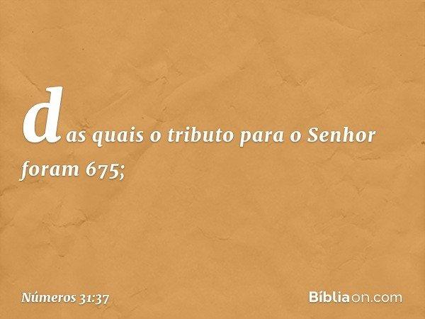 das quais o tributo para o Senhor foram 675; -- Números 31:37
