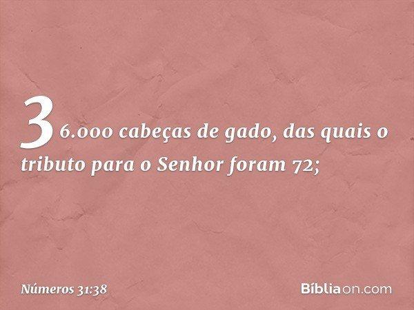 36.000 cabeças de gado, das quais o tributo para o Senhor foram 72; -- Números 31:38