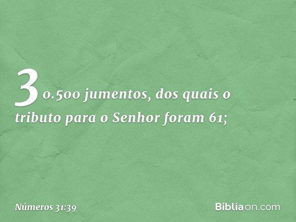 30.500 jumentos, dos quais o tributo para o Senhor foram 61; -- Números 31:39