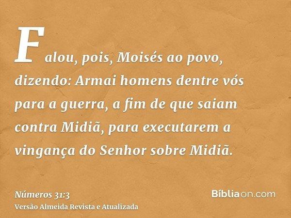 Falou, pois, Moisés ao povo, dizendo: Armai homens dentre vós para a guerra, a fim de que saiam contra Midiã, para executarem a vingança do Senhor sobre Midiã.
