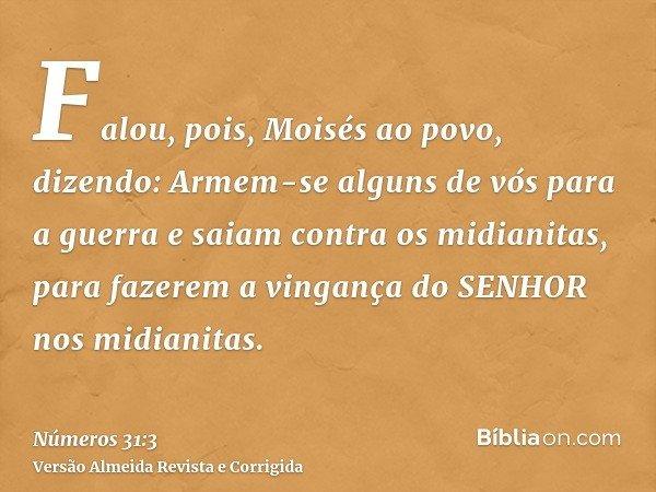 Falou, pois, Moisés ao povo, dizendo: Armem-se alguns de vós para a guerra e saiam contra os midianitas, para fazerem a vingança do SENHOR nos midianitas.