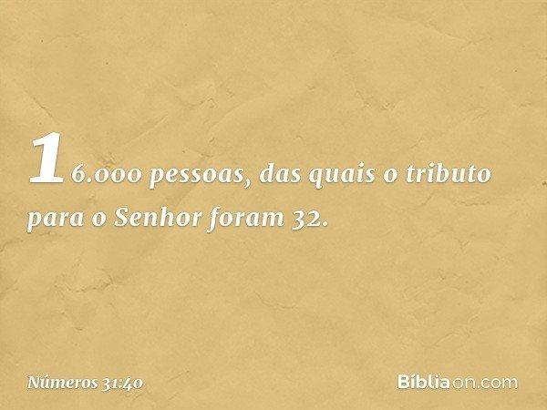16.000 pessoas, das quais o tributo para o Senhor foram 32. -- Números 31:40