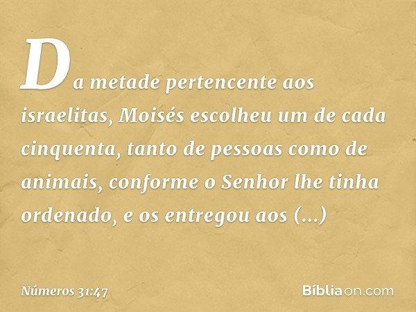 Da metade pertencente aos israelitas, Moisés escolheu um de cada cinquenta, tanto de pessoas como de animais, conforme o Senhor lhe tinha ordenado, e os entrego