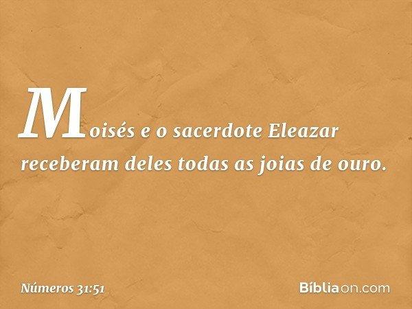 Moisés e o sacerdote Eleazar receberam deles todas as joias de ouro. -- Números 31:51