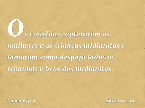 Os israelitas capturaram as mulheres e as crianças midianitas e tomaram como despojo todos os rebanhos e bens dos midianitas. -- Números 31:9