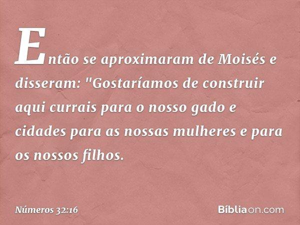 """Então se aproximaram de Moisés e disseram: """"Gostaríamos de construir aqui currais para o nosso gado e cidades para as nossas mulheres e para os nossos filhos. -"""