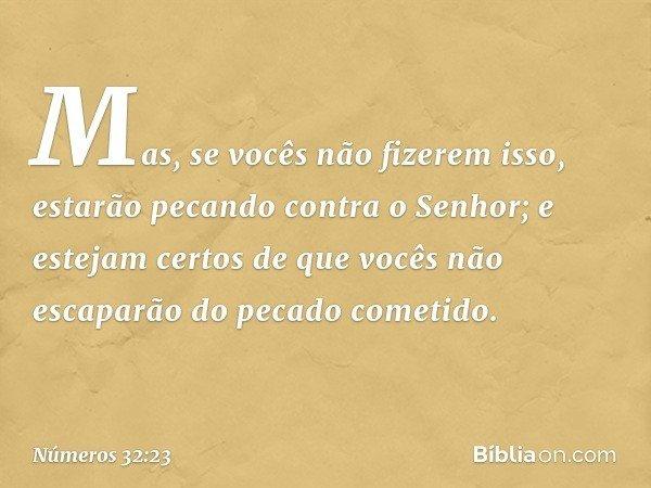 """""""Mas, se vocês não fizerem isso, estarão pecando contra o Senhor; e estejam certos de que vocês não escaparão do pecado cometido. -- Números 32:23"""