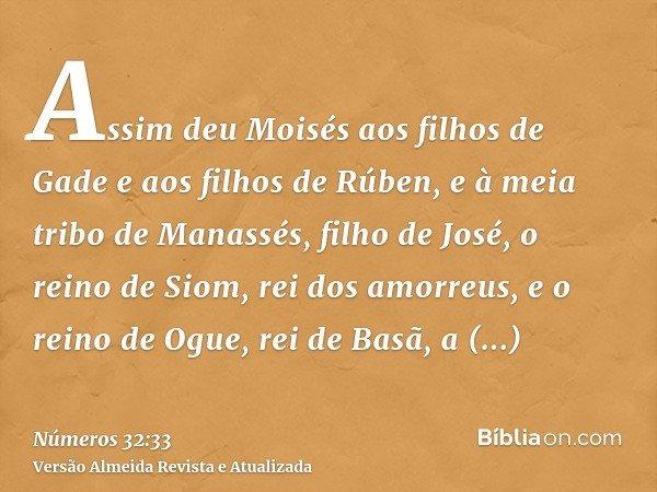 Assim deu Moisés aos filhos de Gade e aos filhos de Rúben, e à meia tribo de Manassés, filho de José, o reino de Siom, rei dos amorreus, e o reino de Ogue, rei