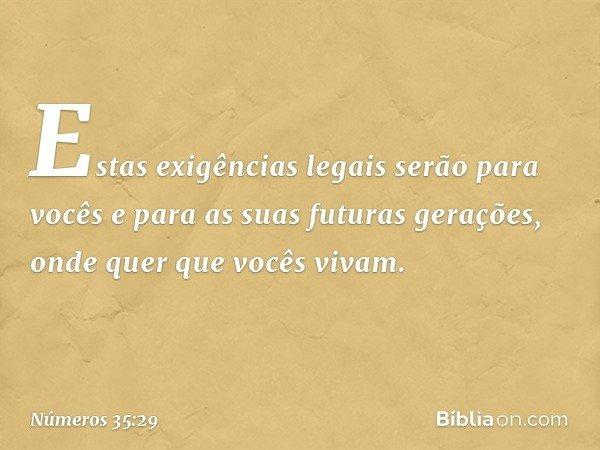 """""""Estas exigências legais serão para vocês e para as suas futuras gerações, onde quer que vocês vivam. -- Números 35:29"""