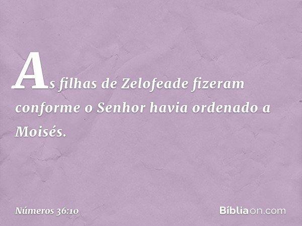 As filhas de Zelofeade fizeram conforme o Senhor havia ordenado a Moisés. -- Números 36:10
