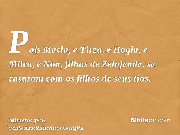 Pois Macla, e Tirza, e Hogla, e Milca, e Noa, filhas de Zelofeade, se casaram com os filhos de seus tios.