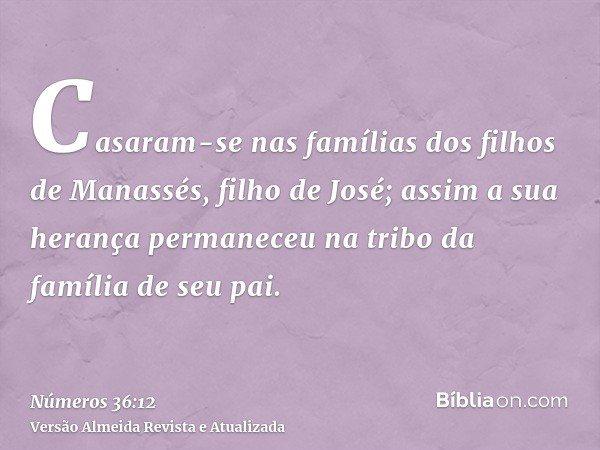Casaram-se nas famílias dos filhos de Manassés, filho de José; assim a sua herança permaneceu na tribo da família de seu pai.