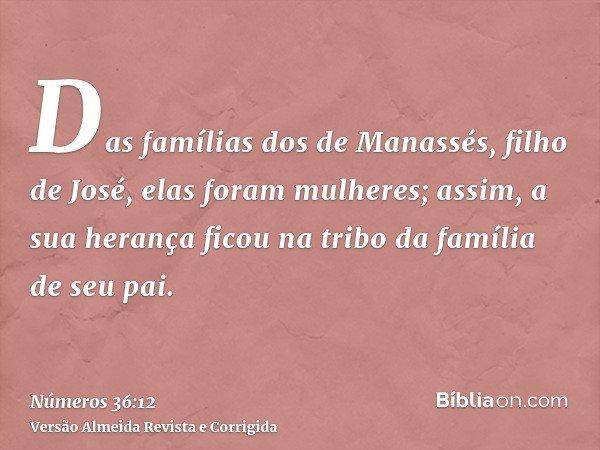Das famílias dos de Manassés, filho de José, elas foram mulheres; assim, a sua herança ficou na tribo da família de seu pai.