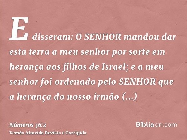 E disseram: O SENHOR mandou dar esta terra a meu senhor por sorte em herança aos filhos de Israel; e a meu senhor foi ordenado pelo SENHOR que a herança do noss