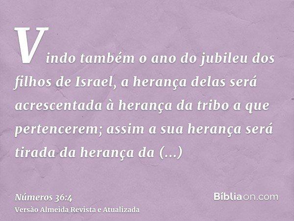 Vindo também o ano do jubileu dos filhos de Israel, a herança delas será acrescentada à herança da tribo a que pertencerem; assim a sua herança será tirada da h