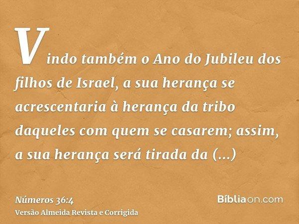 Vindo também o Ano do Jubileu dos filhos de Israel, a sua herança se acrescentaria à herança da tribo daqueles com quem se casarem; assim, a sua herança será ti