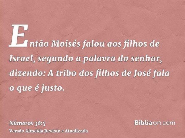 Então Moisés falou aos filhos de Israel, segundo a palavra do senhor, dizendo: A tribo dos filhos de José fala o que é justo.