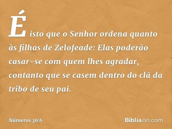 É isto que o Senhor ordena quanto às filhas de Zelofeade: Elas poderão casar-se com quem lhes agradar, contanto que se casem dentro do clã da tribo de seu pai.
