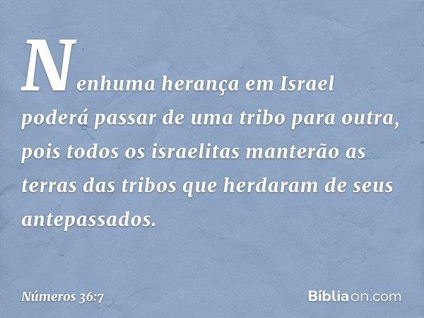 Nenhuma herança em Israel poderá passar de uma tribo para outra, pois todos os israelitas manterão as terras das tribos que herdaram de seus antepassados. -- Nú